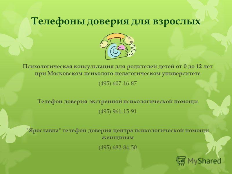 Телефоны доверия для взрослых Психологическая консультация для родителей детей от 0 до 12 лет при Московском психолого-педагогическом университете (495) 607-16-87 Телефон доверия экстренной психологической помощи (495) 961-15-91