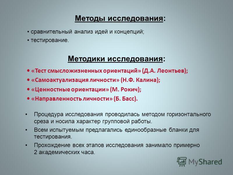 «Тест смысложизненных ориентаций» (Д.А. Леонтьев); «Самоактуализация личности» (Н.Ф. Калина); «Ценностные ориентации» (М. Рокич); «Направленность личности» (Б. Басс). Методики исследования: Методы исследования: сравнительный анализ идей и концепций;
