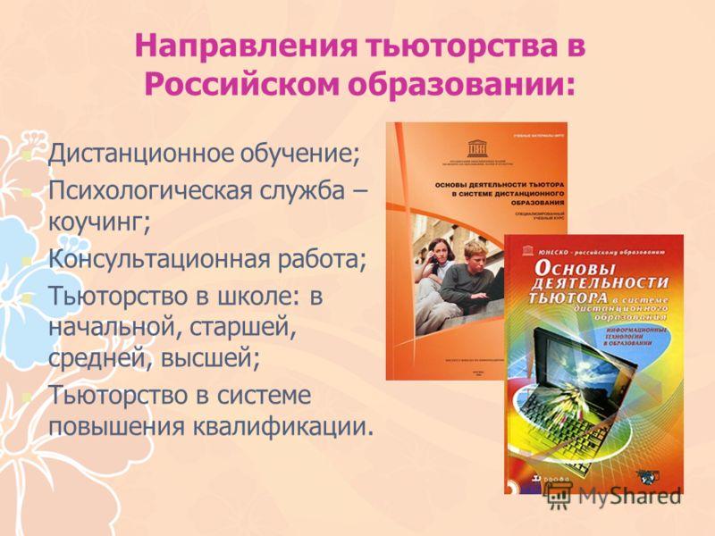 Направления тьюторства в Российском образовании: Дистанционное обучение; Психологическая служба – коучинг; Консультационная работа; Тьюторство в школе: в начальной, старшей, средней, высшей; Тьюторство в системе повышения квалификации.