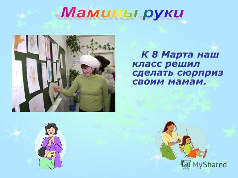 К 8 Марта наш класс решил сделать сюрприз своим мамам.