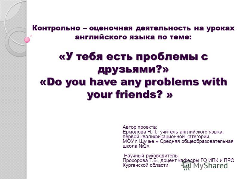 Контрольно – оценочная деятельность на уроках английского языка по теме: «У тебя есть проблемы с друзьями?» «Do you have any problems with your friends? » Контрольно – оценочная деятельность на уроках английского языка по теме: «У тебя есть проблемы