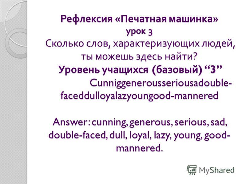 Рефлексия « Печатная машинка » урок 3 Сколько слов, характеризующих людей, ты можешь здесь найти ? Уровень учащихся ( базовый ) 3 Cunniggenerousseriousadouble- faceddulloyalazyoungood-mannered Answer: cunning, generous, serious, sad, double-faced, du