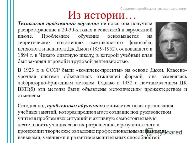 Современные образовательные технологии В 1923 г. в СССР были «комплекс-проекты» на основе Дьюи. Классно- урочная система объявлялась отжившей формой, она заменялась лабораторно-бригадным методом. Однако в 1932 г. постановлением ЦК ВКП(б) эти методы б