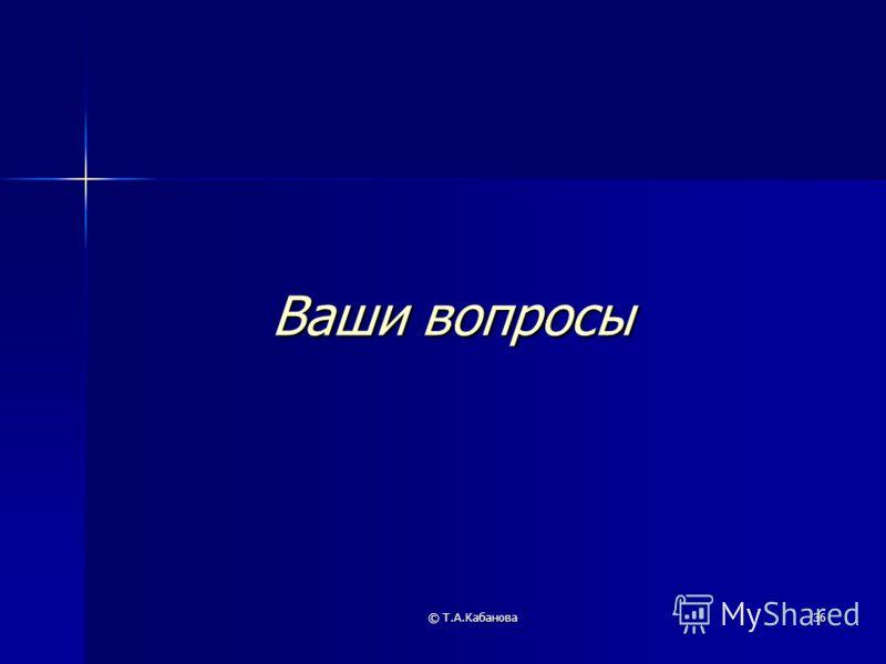 © Т.А.Кабанова36 Ваши вопросы