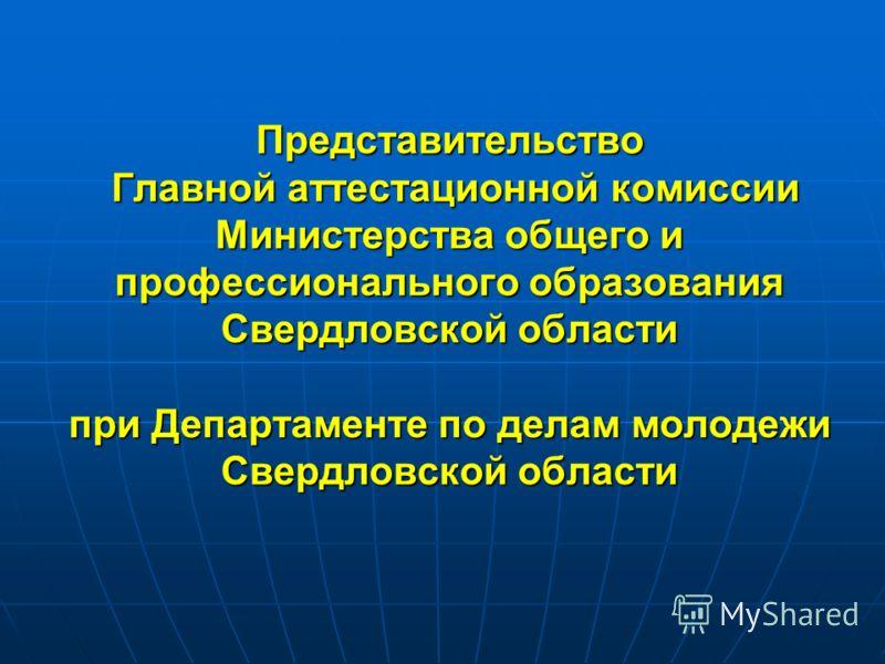 Представительство Главной аттестационной комиссии Министерства общего и профессионального образования Свердловской области при Департаменте по делам молодежи Свердловской области