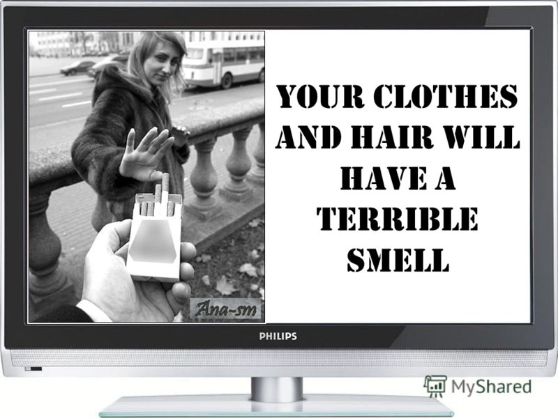 Your clothes and hair will have A terrible smell