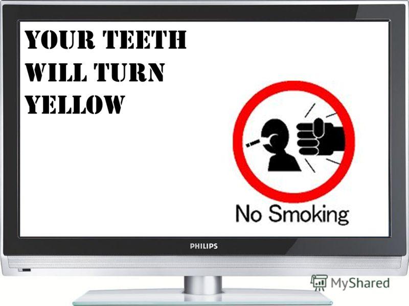 Your teeth will turn yellow