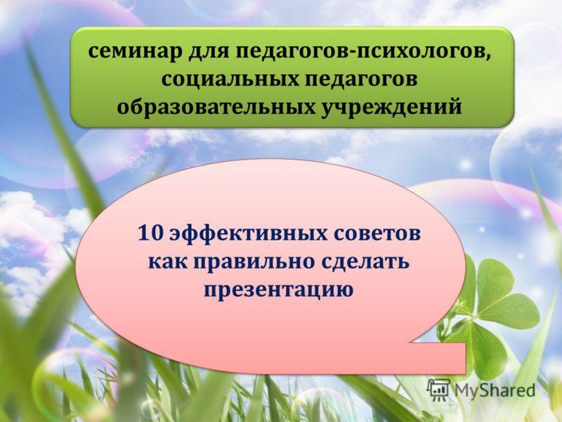 семинар для педагогов-психологов, социальных педагогов образовательных учреждений 10 эффективных советов как правильно сделать презентацию