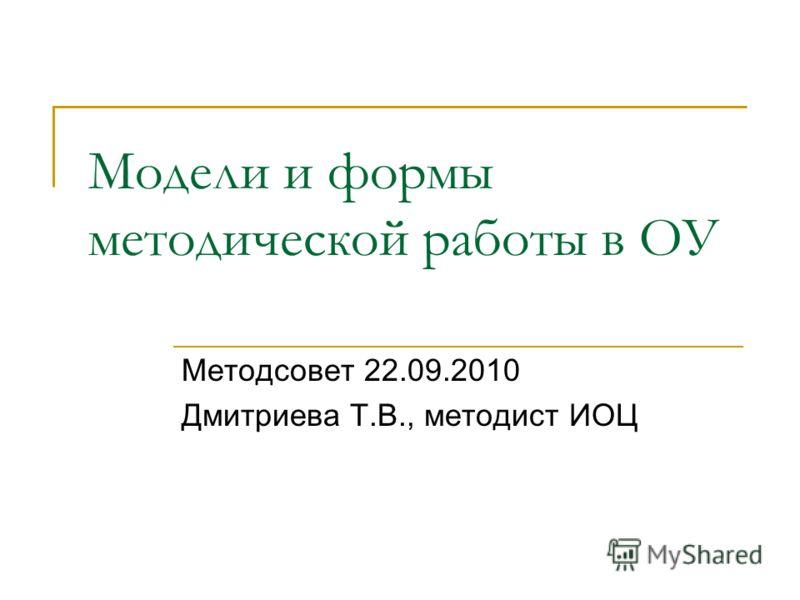 Модели и формы методической работы в ОУ Методсовет 22.09.2010 Дмитриева Т.В., методист ИОЦ
