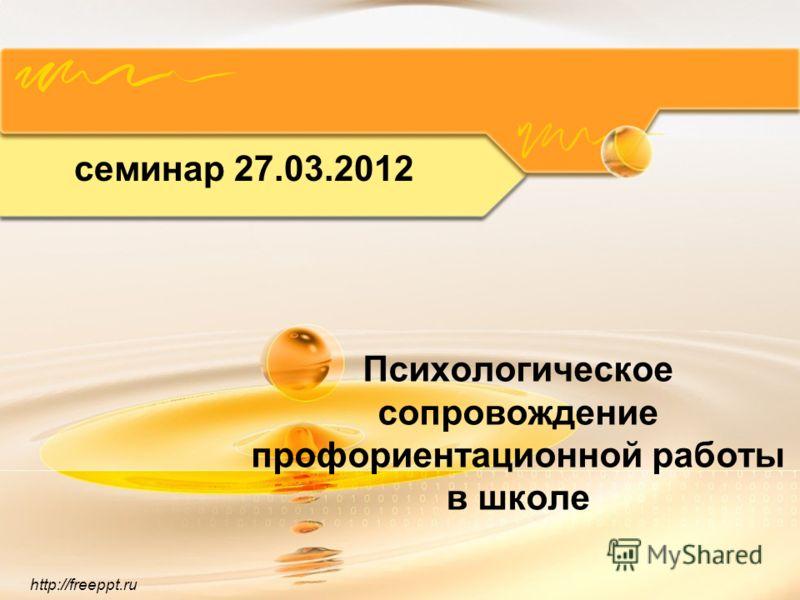 http://freeppt.ru Психологическое сопровождение профориентационной работы в школе семинар 27.03.2012