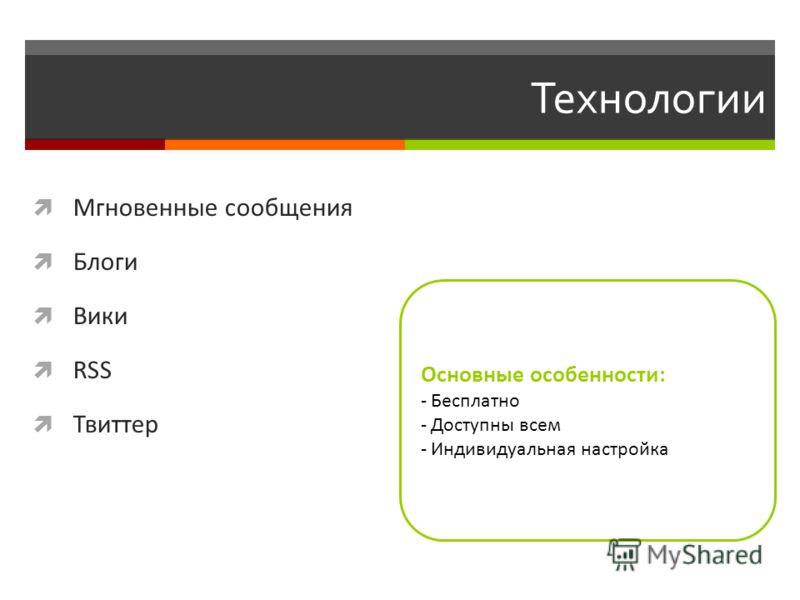 Технологии Мгновенные сообщения Блоги Вики RSS Твиттер Основные особенности: - Бесплатно - Доступны всем - Индивидуальная настройка