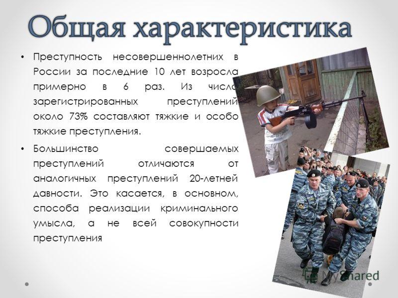 Преступность несовершеннолетних в России за последние 10 лет возросла примерно в 6 раз. Из числа зарегистрированных преступлений около 73% составляют тяжкие и особо тяжкие преступления. Большинство совершаемых преступлений отличаются от аналогичных п