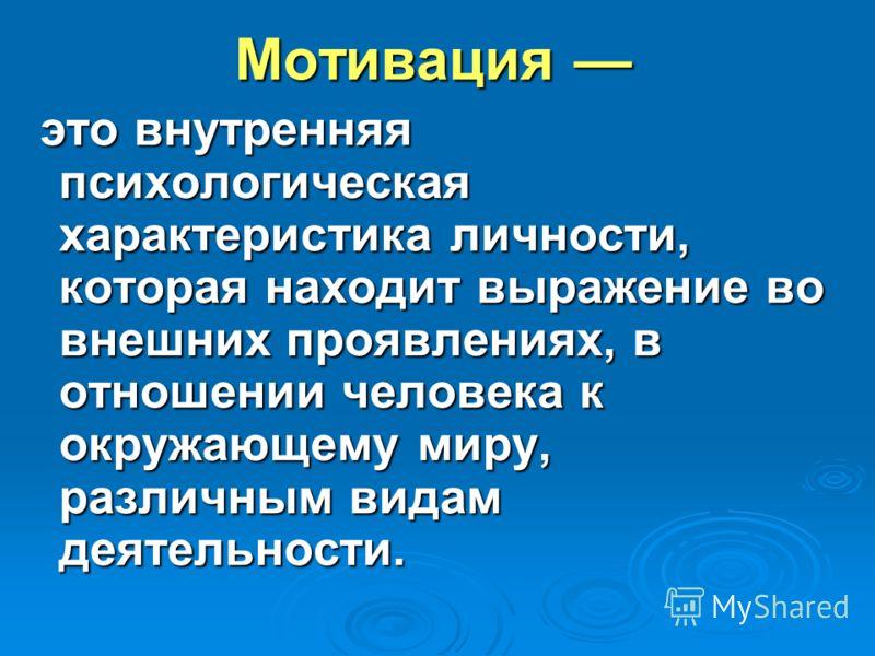 Мотивация Мотивация это внутренняя психологическая характеристика личности, которая находит выражение во внешних проявлениях, в отношении человека к окружающему миру, различным видам деятельности. это внутренняя психологическая характеристика личност