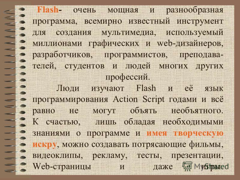 Flash- очень мощная и разнообразная программа, всемирно известный инструмент для создания мультимедиа, используемый миллионами графических и web-дизайнеров, разработчиков, программистов, преподава- телей, студентов и людей многих других профессий. Лю