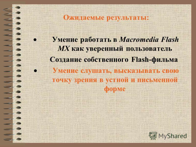 Ожидаемые результаты: Умение работать в Macromedia Flash MX как уверенный пользователь Создание собственного Flash-фильма Умение слушать, высказывать свою точку зрения в устной и письменной форме