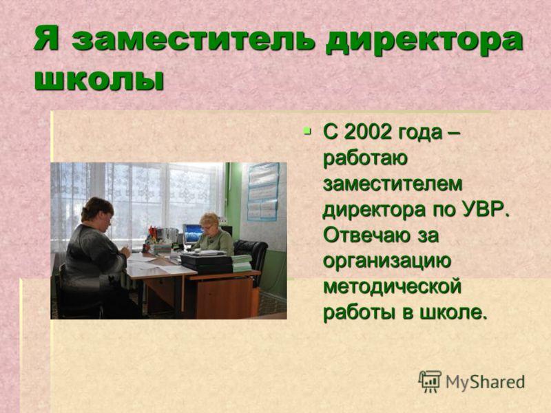 Я заместитель директора школы С 2002 года – работаю заместителем директора по УВР. Отвечаю за организацию методической работы в школе. С 2002 года – работаю заместителем директора по УВР. Отвечаю за организацию методической работы в школе.