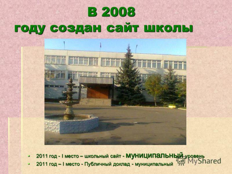 В 2008 году создан сайт школы В 2008 году создан сайт школы 2011 год - I место – школьный сайт - муниципальный уровень 2011 год - I место – школьный сайт - муниципальный уровень 2011 год – I место - Публичный доклад - муниципальный 2011 год – I место