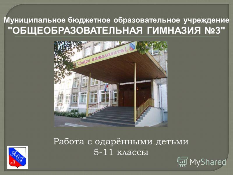 Муниципальное бюджетное образовательное учреждение ОБЩЕОБРАЗОВАТЕЛЬНАЯ ГИМНАЗИЯ 3 Работа с одарёнными детьми 5-11 классы