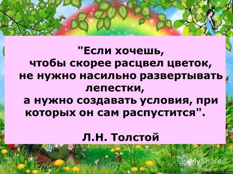Если хочешь, чтобы скорее расцвел цветок, не нужно насильно развертывать лепестки, а нужно создавать условия, при которых он сам распустится. Л.Н. Толстой