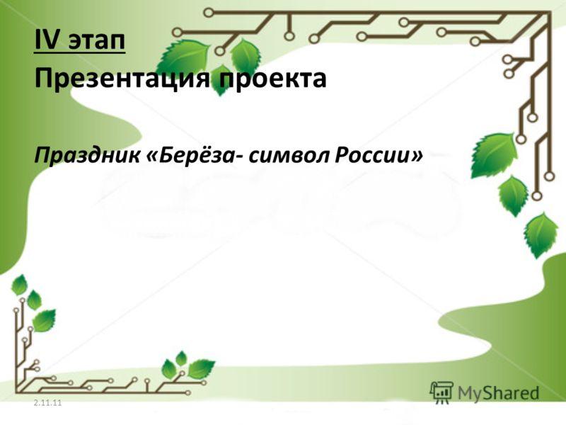IV этап Презентация проекта Праздник «Берёза- символ России» 2.11.11