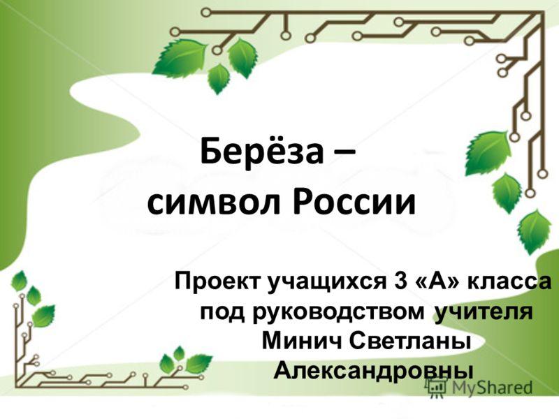 Проект учащихся 3 «А» класса под руководством учителя Минич Светланы Александровны Берёза – символ России