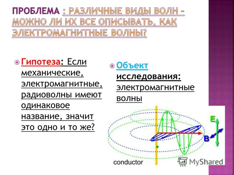 Гипотеза: Если механические, электромагнитные, радиоволны имеют одинаковое название, значит это одно и то же? Объект исследования: электромагнитные волны