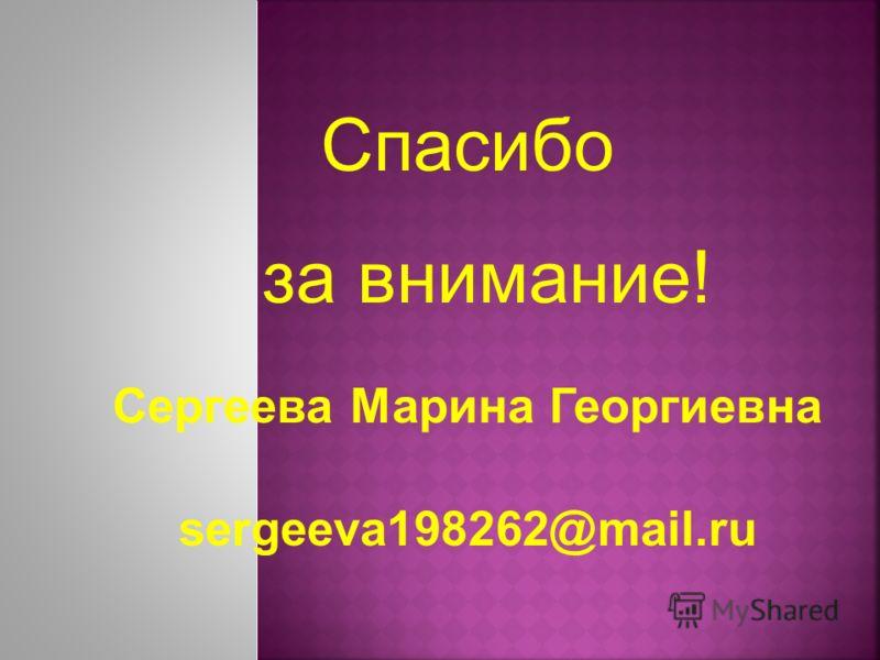 Спасибо за внимание! Сергеева Марина Георгиевна sergeeva198262@mail.ru