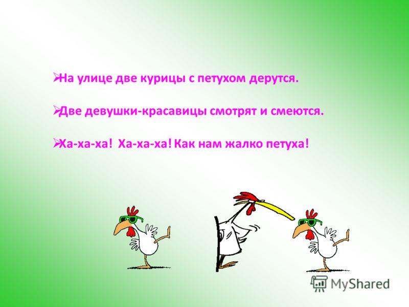 На улице две курицы с петухом дерутся. Две девушки-красавицы смотрят и смеются. Ха-ха-ха! Ха-ха-ха! Как нам жалко петуха!