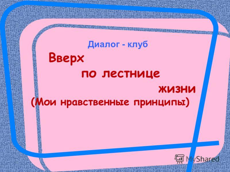 Диалог - клуб Вверх по лестнице жизни (Мои нравственные принципы)