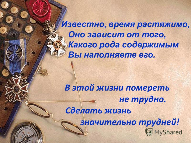 Известно, время растяжимо, Оно зависит от того, Какого рода содержимым Вы наполняете его. В этой жизни помереть не трудно. Сделать жизнь значительно трудней!