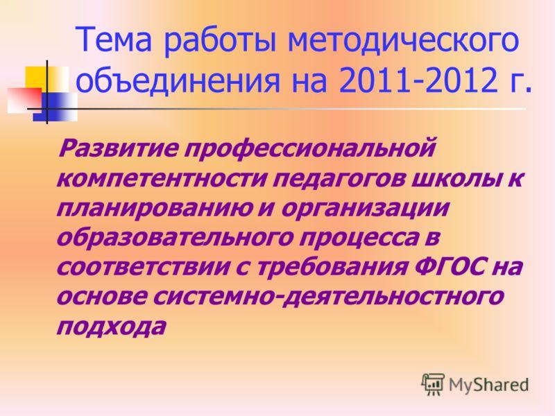 Тема работы методического объединения на 2011-2012 г. Развитие профессиональной компетентности педагогов школы к планированию и организации образовательного процесса в соответствии с требования ФГОС на основе системно-деятельностного подхода