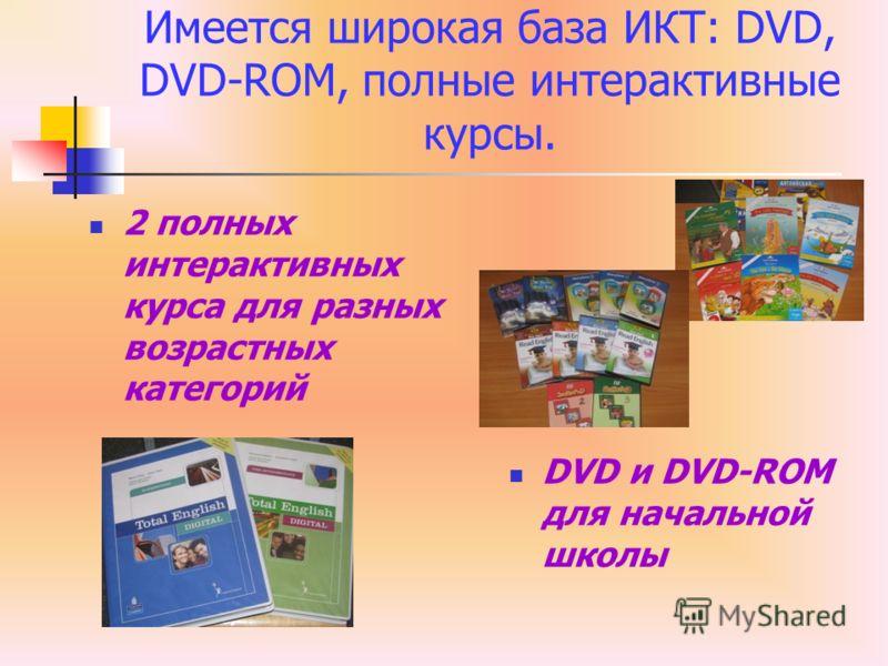 Имеется широкая база ИКТ: DVD, DVD-ROM, полные интерактивные курсы. 2 полных интерактивных курса для разных возрастных категорий DVD и DVD-ROM для начальной школы