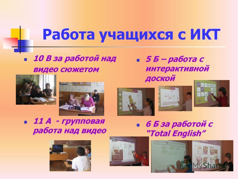 Работа учащихся с ИКТ 10 В за работой над видео сюжетом 11 А - групповая работа над видео 5 Б – работа с интерактивной доской 6 Б за работой с Total English