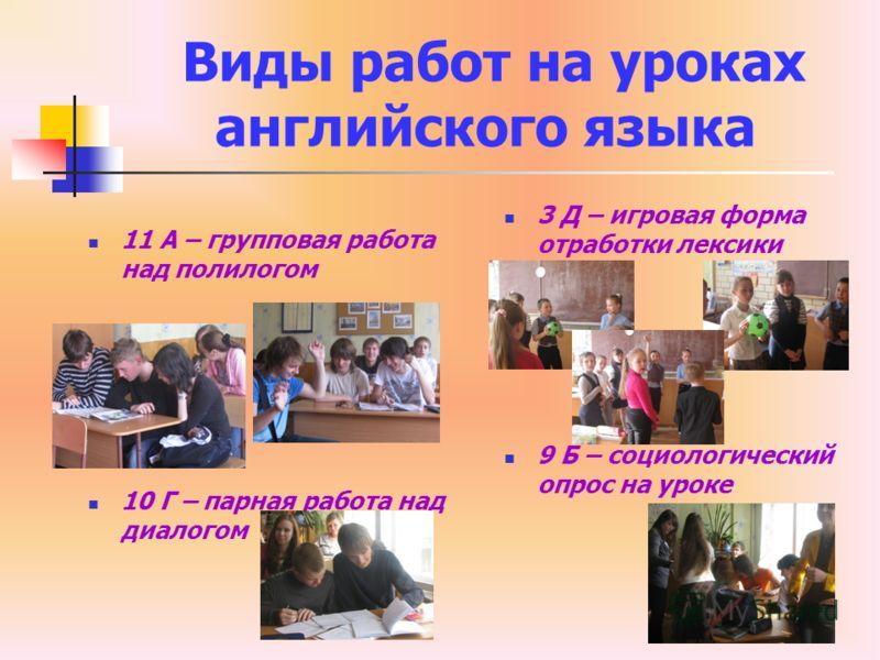 Виды работ на уроках английского языка 11 А – групповая работа над полилогом 10 Г – парная работа над диалогом 3 Д – игровая форма отработки лексики 9 Б – социологический опрос на уроке