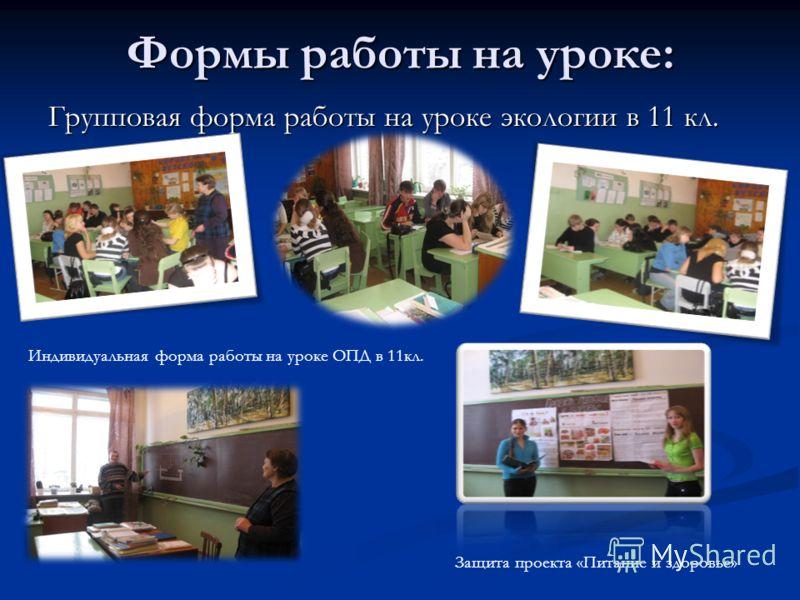Формы работы на уроке: Групповая форма работы на уроке экологии в 11 кл. Индивидуальная форма работы на уроке ОПД в 11кл. Защита проекта «Питание и здоровье»