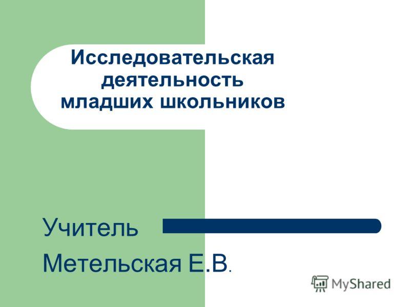 Исследовательская деятельность младших школьников Учитель Метельская Е.В.
