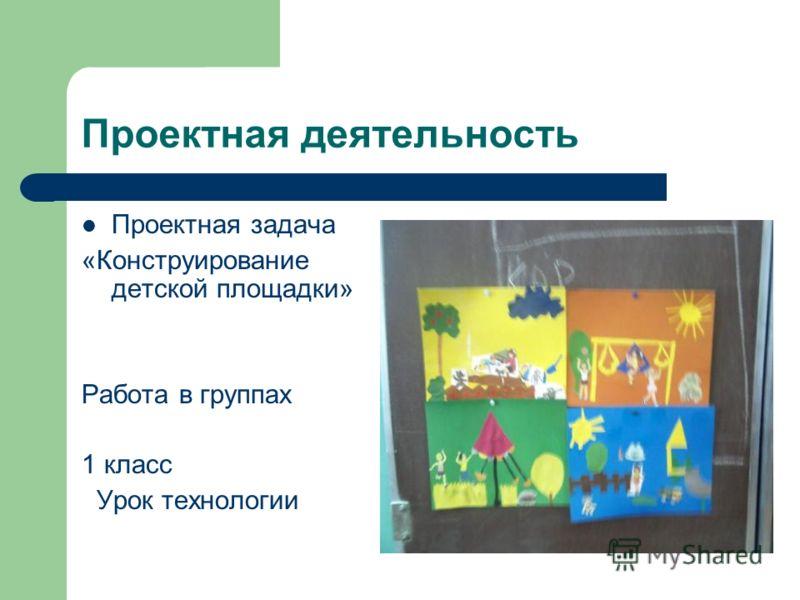 Проектная деятельность Проектная задача «Конструирование детской площадки» Работа в группах 1 класс Урок технологии