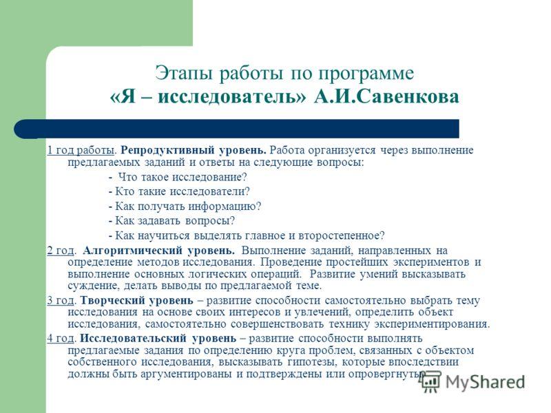 Этапы работы по программе «Я – исследователь» А.И.Савенкова 1 год работы. Репродуктивный уровень. Работа организуется через выполнение предлагаемых заданий и ответы на следующие вопросы: - Что такое исследование? - Кто такие исследователи? - Как полу
