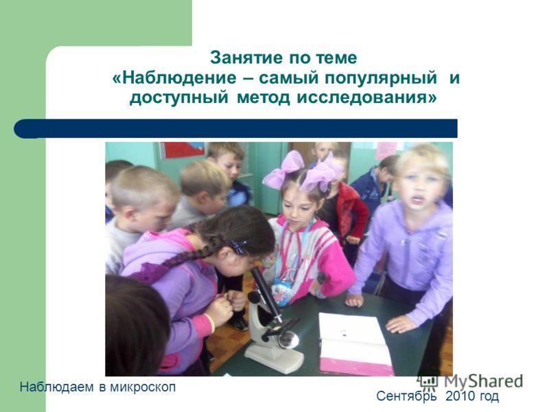 Занятие по теме «Наблюдение – самый популярный и доступный метод исследования» Наблюдаем в микроскоп Сентябрь 2010 год