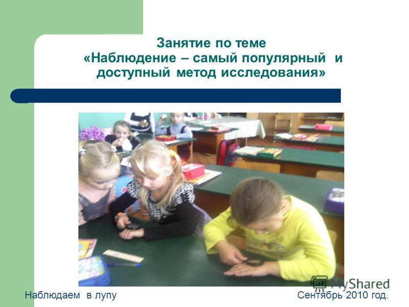 Занятие по теме «Наблюдение – самый популярный и доступный метод исследования» Наблюдаем в лупуСентябрь 2010 год.