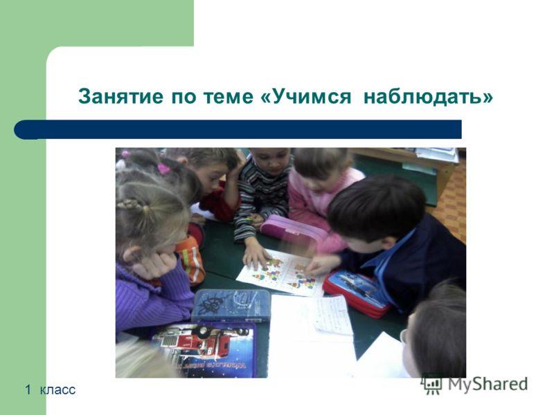Занятие по теме «Учимся наблюдать» 1 класс
