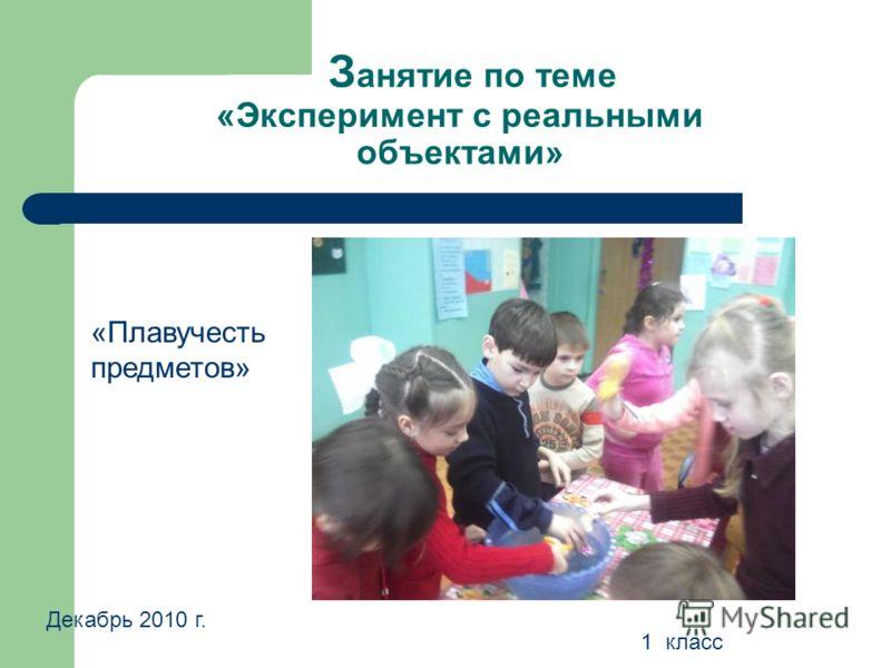 З анятие по теме «Эксперимент с реальными объектами» Декабрь 2010 г. 1 класс «Плавучесть предметов»