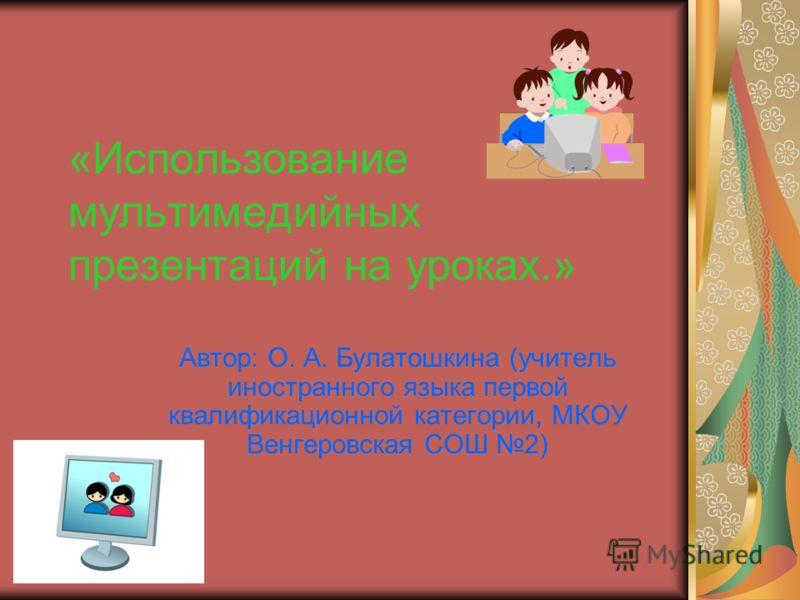 «Использование мультимедийных презентаций на уроках.» Автор: О. А. Булатошкина (учитель иностранного языка первой квалификационной категории, МКОУ Венгеровская СОШ 2)
