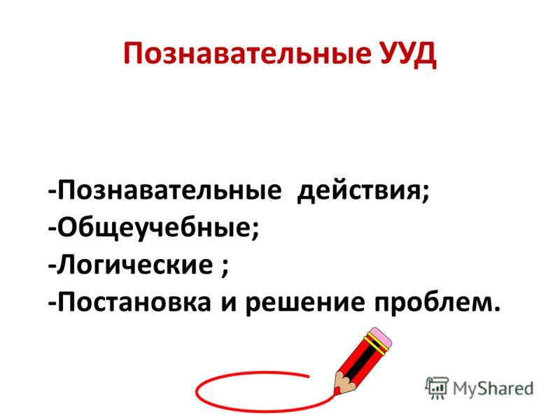 Познавательные УУД -Познавательные действия; -Общеучебные; -Логические ; -Постановка и решение проблем.