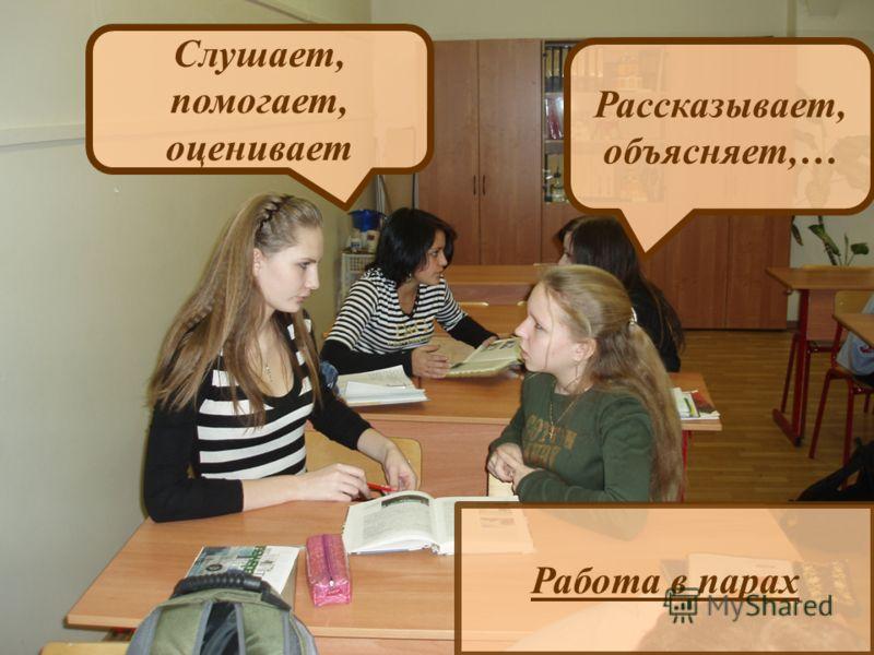 Работа в парах Слушает, помогает, оценивает Рассказывает, объясняет,…