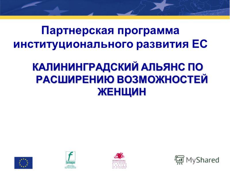 Партнерская программа институционального развития ЕС КАЛИНИНГРАДСКИЙ АЛЬЯНС ПО РАСШИРЕНИЮ ВОЗМОЖНОСТЕЙ ЖЕНЩИН