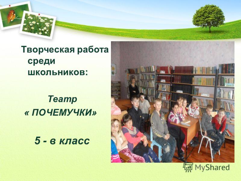 Творческая работа среди школьников: Театр « ПОЧЕМУЧКИ» 5 - в класс