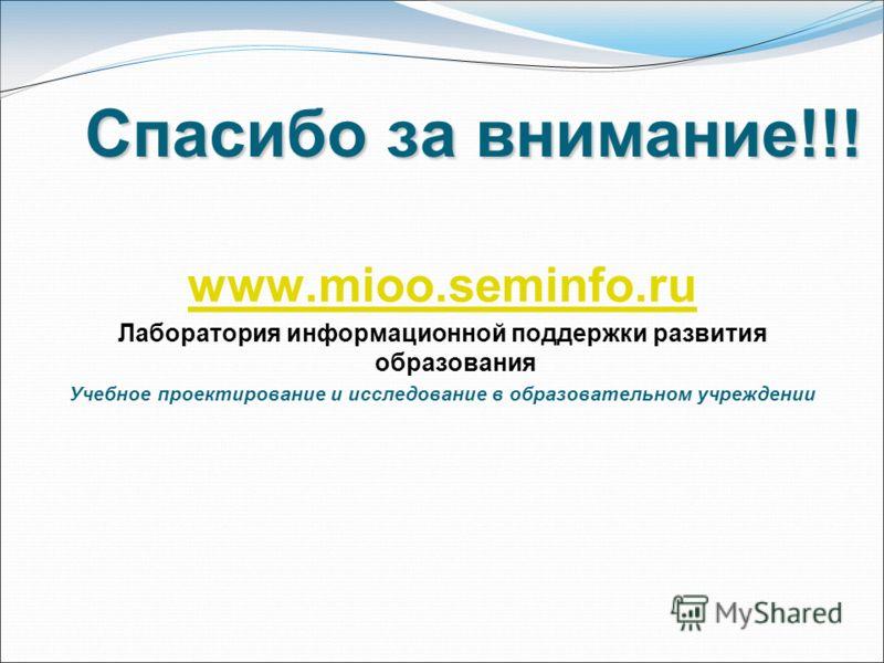 Спасибо за внимание!!! www.mioo.seminfo.ru Лаборатория информационной поддержки развития образования Учебное проектирование и исследование в образовательном учреждении
