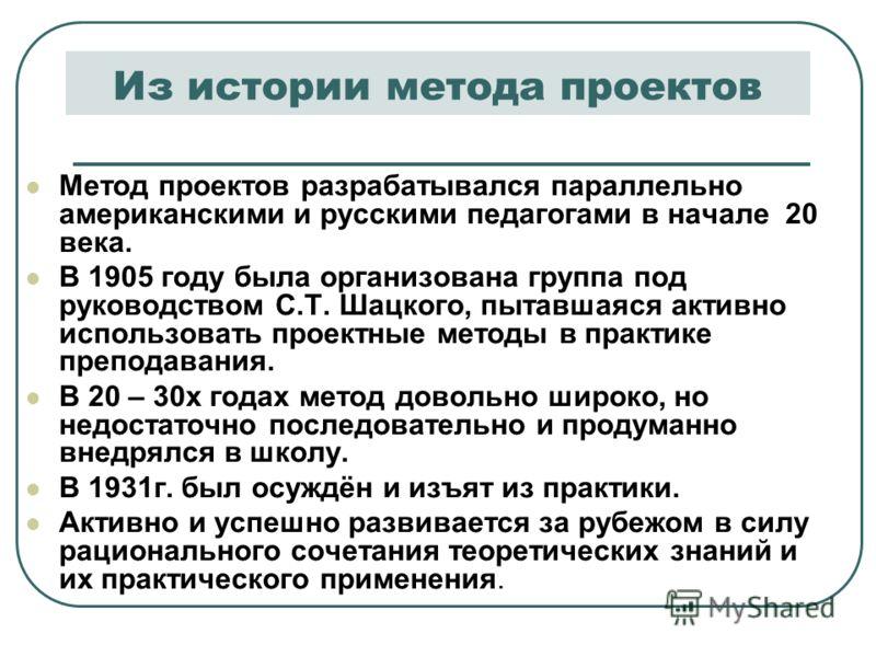 Из истории метода проектов Метод проектов разрабатывался параллельно американскими и русскими педагогами в начале 20 века. В 1905 году была организована группа под руководством С.Т. Шацкого, пытавшаяся активно использовать проектные методы в практике