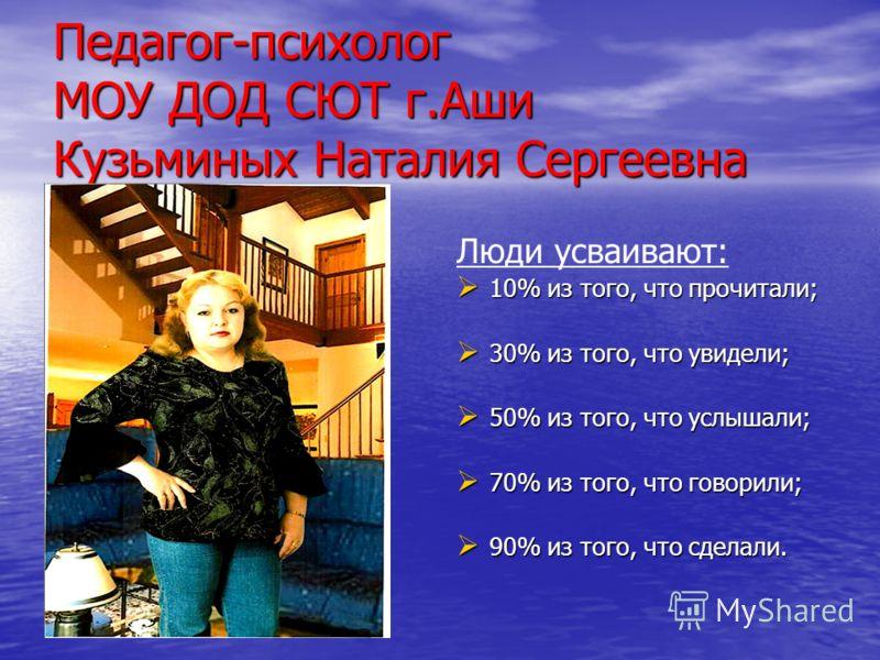 Педагог-психолог МОУ ДОД СЮТ г.Аши Кузьминых Наталия Сергеевна Люди усваивают: 10% из того, что прочитали; 10% из того, что прочитали; 30% из того, что увидели; 30% из того, что увидели; 50% из того, что услышали; 50% из того, что услышали; 70% из то